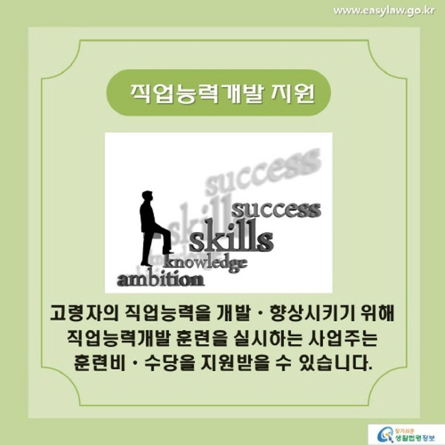 직업능력개발 지원 고령자의 직업능력을 개발ㆍ향상시키기 위해 직업능력개발 훈련을 실시하는 사업주는 훈련비ㆍ수당을 지원받을 수 있습니다.